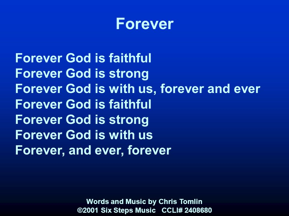 Forever Forever God is faithful Forever God is strong Forever God is with us, forever and ever Forever God is faithful Forever God is strong Forever God is with us Forever, and ever, forever Words and Music by Chris Tomlin ©2001 Six Steps Music CCLI#