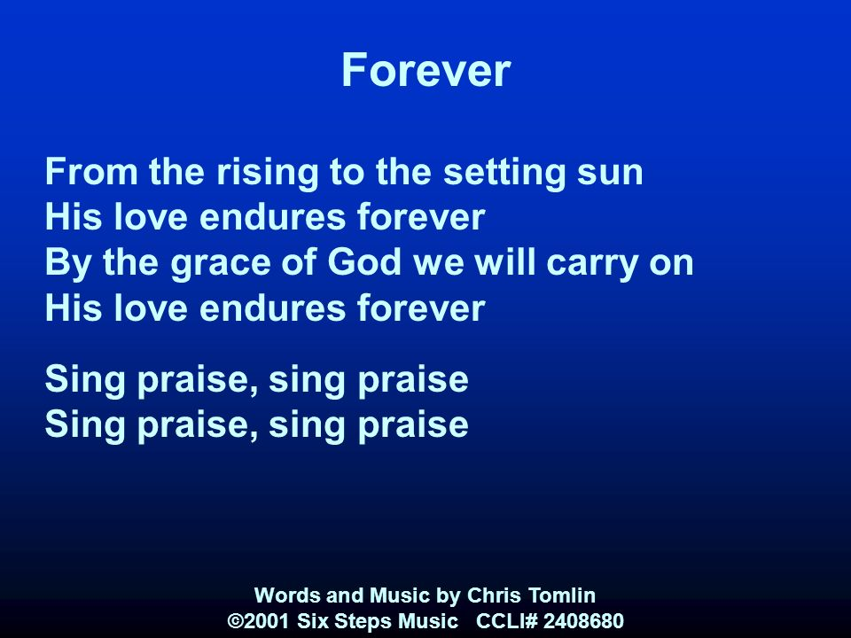 Forever From the rising to the setting sun His love endures forever By the grace of God we will carry on His love endures forever Sing praise, sing praise Words and Music by Chris Tomlin ©2001 Six Steps Music CCLI#