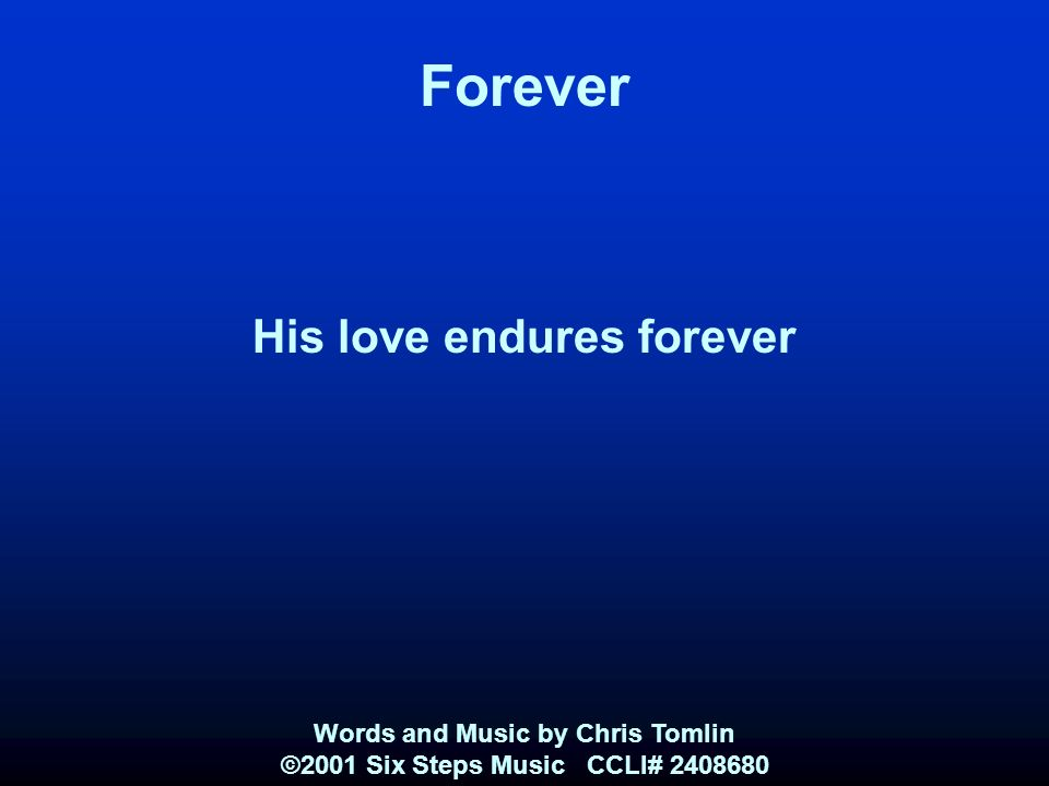 Forever His love endures forever Words and Music by Chris Tomlin ©2001 Six Steps Music CCLI#