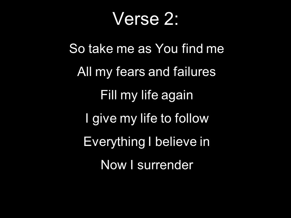 Verse 2: So take me as You find me All my fears and failures Fill my life again I give my life to follow Everything I believe in Now I surrender