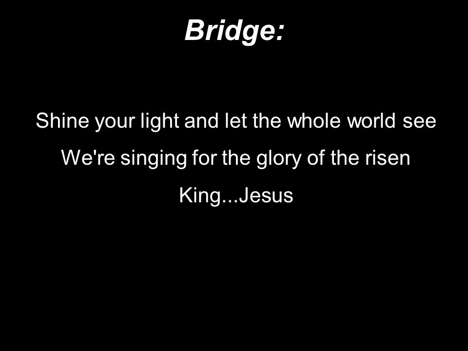 Bridge: Shine your light and let the whole world see We re singing for the glory of the risen King...Jesus