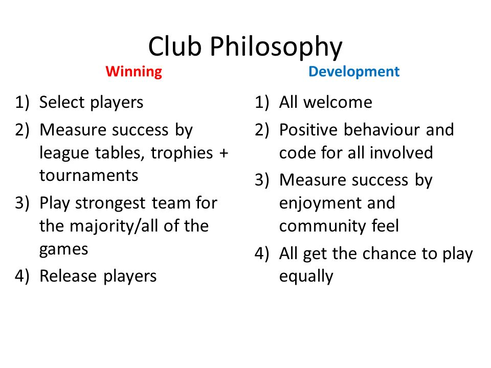 Club Philosophy Winning 1)Select players 2)Measure success by league tables, trophies + tournaments 3)Play strongest team for the majority/all of the games 4)Release players Development 1)All welcome 2)Positive behaviour and code for all involved 3)Measure success by enjoyment and community feel 4)All get the chance to play equally