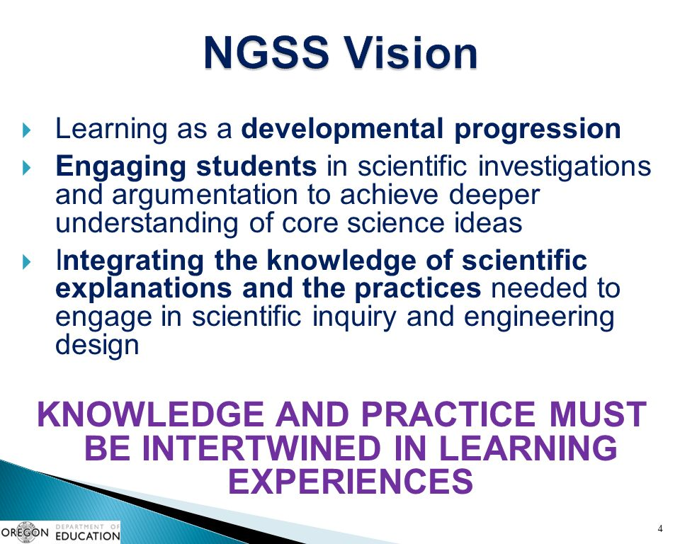  Learning as a developmental progression  Engaging students in scientific investigations and argumentation to achieve deeper understanding of core science ideas  Integrating the knowledge of scientific explanations and the practices needed to engage in scientific inquiry and engineering design KNOWLEDGE AND PRACTICE MUST BE INTERTWINED IN LEARNING EXPERIENCES 4