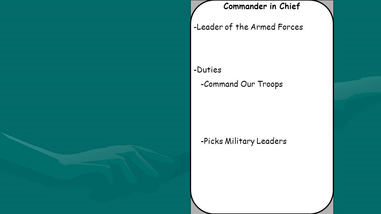 Commander in Chief -Leader of the Armed Forces -Duties -Command Our Troops -Picks Military Leaders
