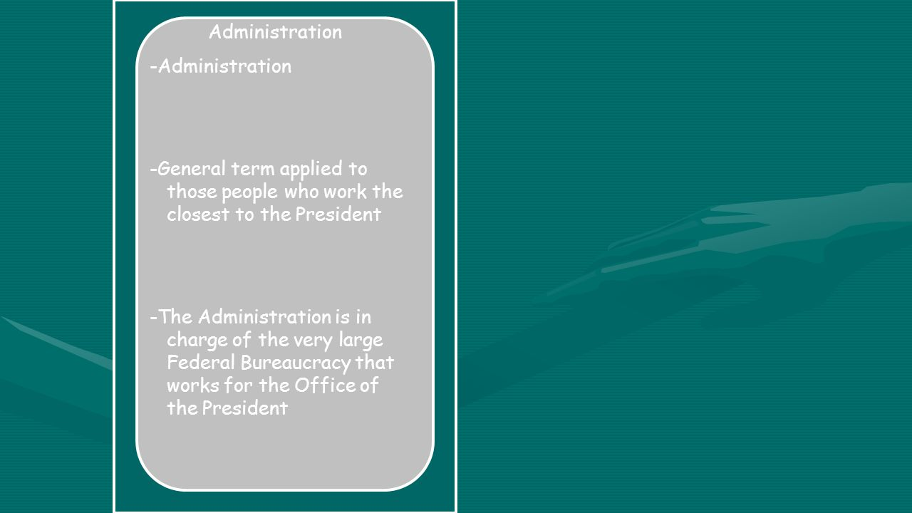 Administration -Administration -General term applied to those people who work the closest to the President -The Administration is in charge of the very large Federal Bureaucracy that works for the Office of the President