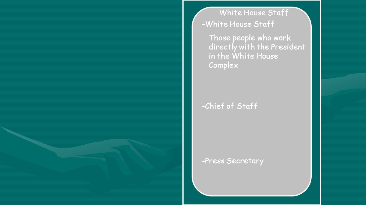 White House Staff -White House Staff Those people who work directly with the President in the White House Complex -Chief of Staff -Press Secretary