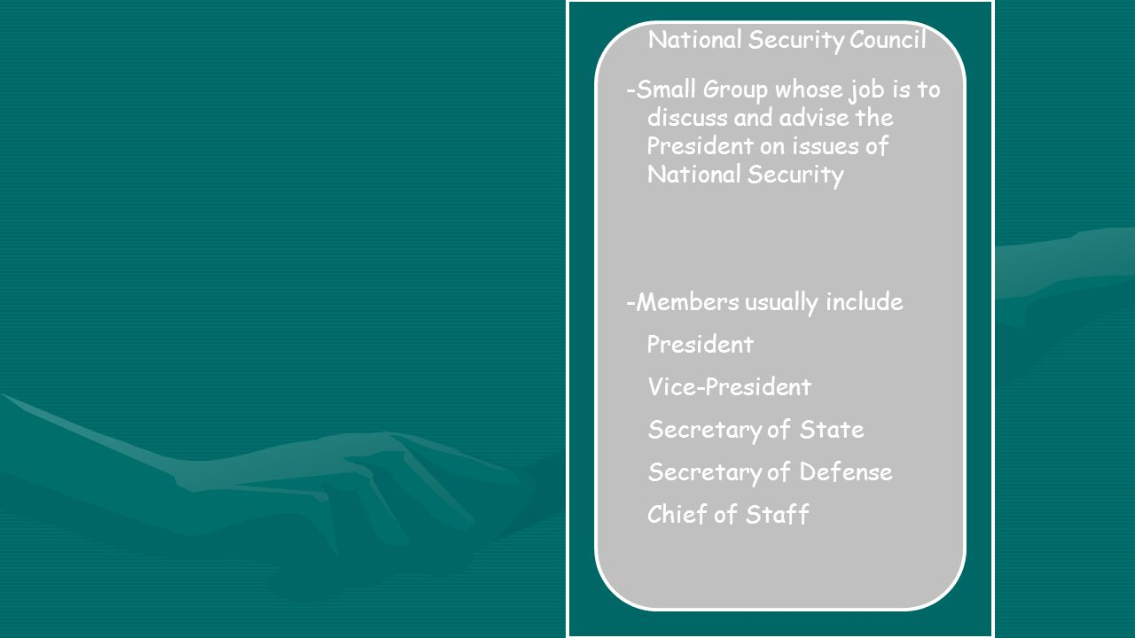 National Security Council -Small Group whose job is to discuss and advise the President on issues of National Security -Members usually include President Vice-President Secretary of State Secretary of Defense Chief of Staff