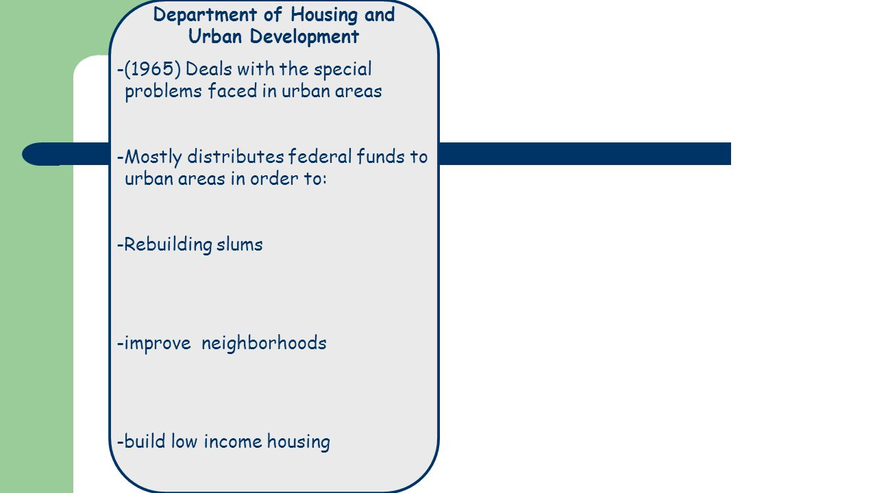 Department of Housing and Urban Development -(1965) Deals with the special problems faced in urban areas -Mostly distributes federal funds to urban areas in order to: -Rebuilding slums -improve neighborhoods -build low income housing