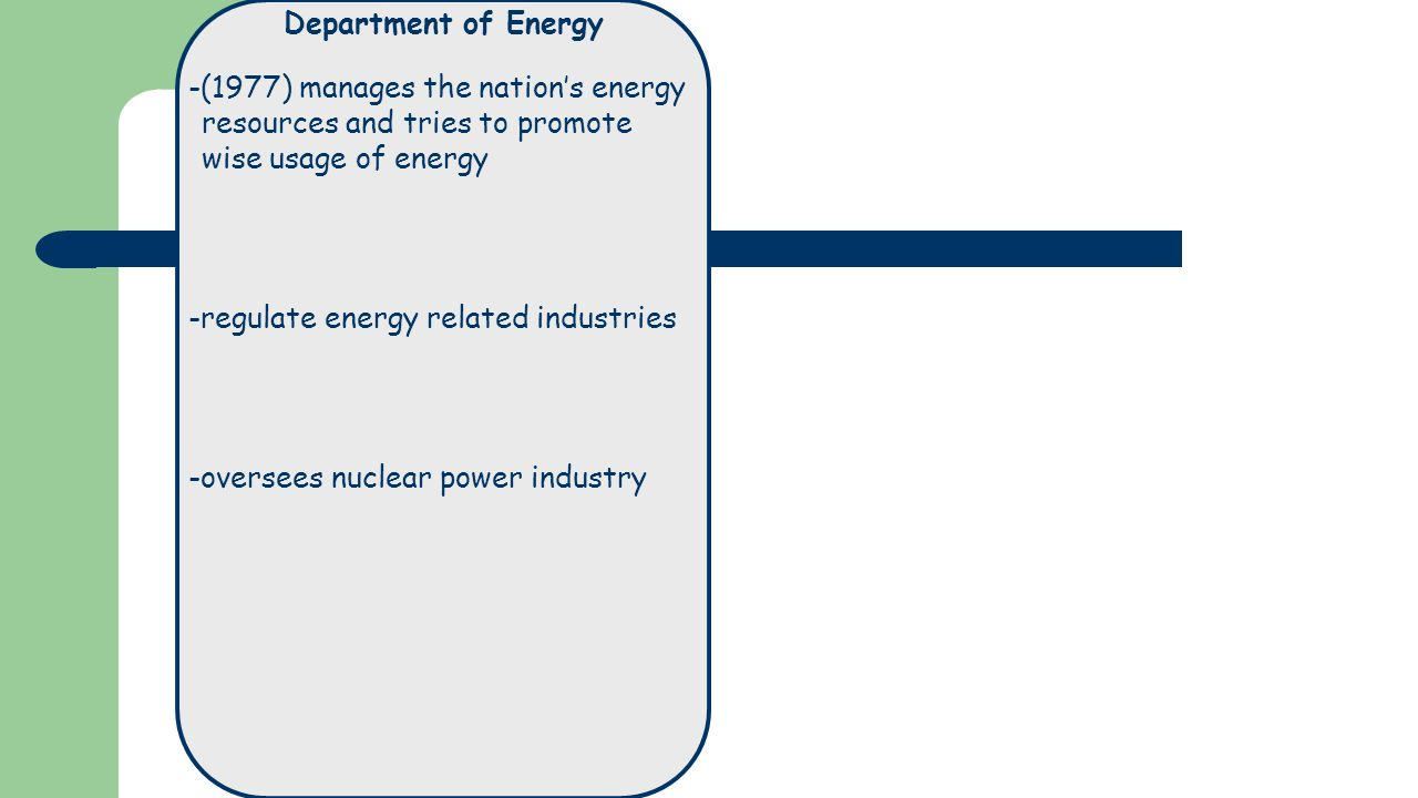 Department of Energy -(1977) manages the nation's energy resources and tries to promote wise usage of energy -regulate energy related industries -oversees nuclear power industry