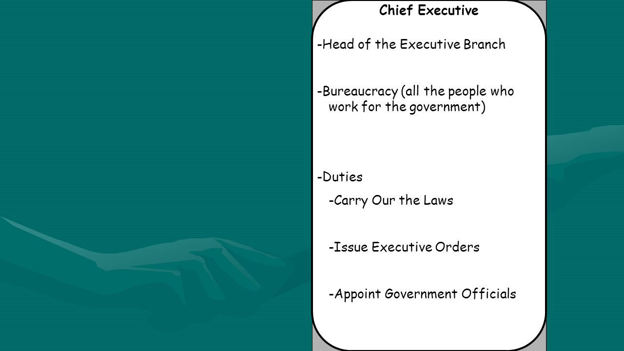 Chief Executive -Head of the Executive Branch -Bureaucracy (all the people who work for the government) -Duties -Carry Our the Laws -Issue Executive Orders -Appoint Government Officials