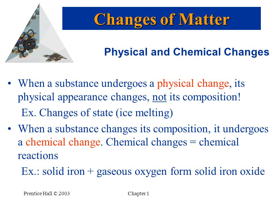 Prentice Hall © 2003Chapter 1 Physical and Chemical Changes When a substance undergoes a physical change, its physical appearance changes, not its composition.