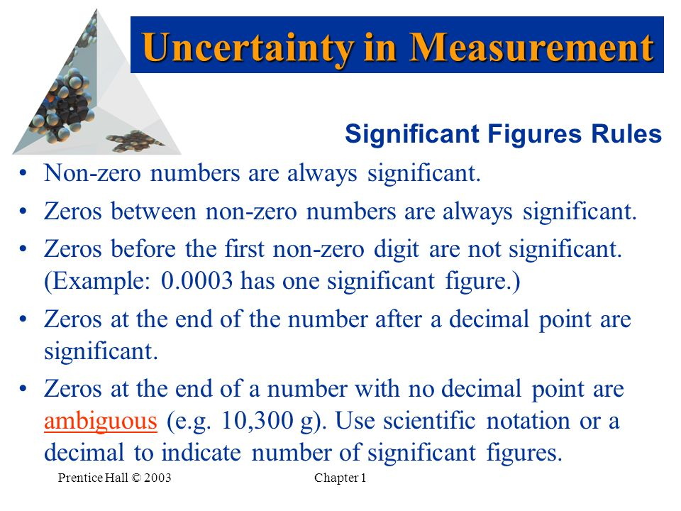 Prentice Hall © 2003Chapter 1 Significant Figures Rules Non-zero numbers are always significant.