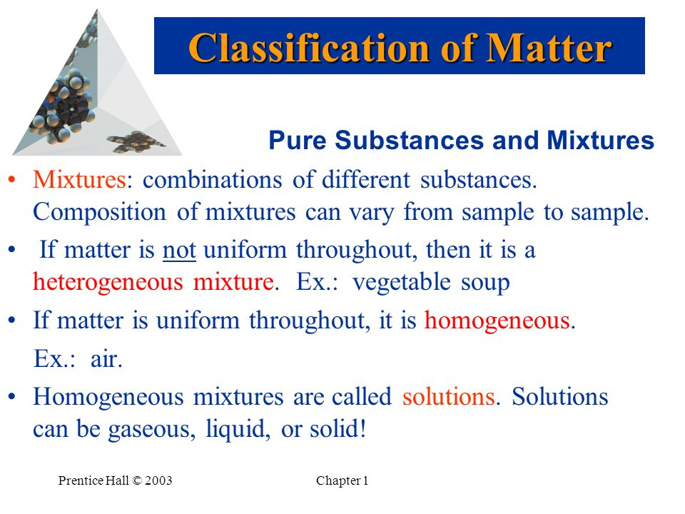 Prentice Hall © 2003Chapter 1 Pure Substances and Mixtures Mixtures: combinations of different substances.
