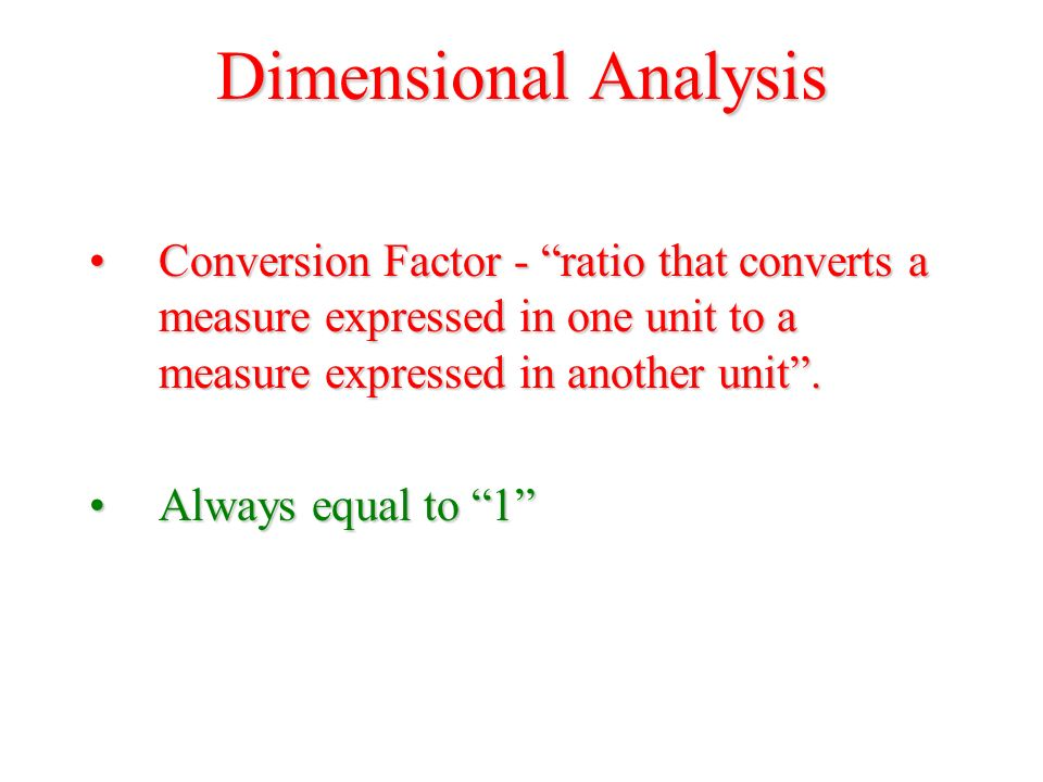 Dimensional Analysis Conversion Factor - ratio that converts a measure expressed in one unit to a measure expressed in another unit .Conversion Factor - ratio that converts a measure expressed in one unit to a measure expressed in another unit .