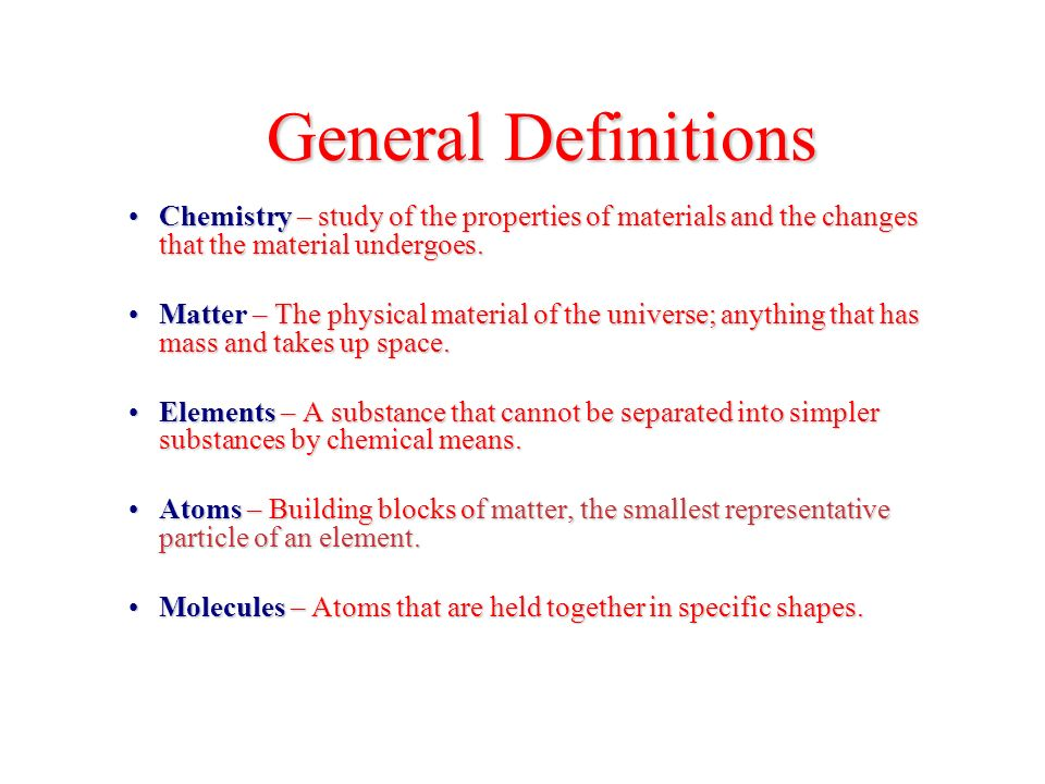 General Definitions Chemistry – study of the properties of materials and the changes that the material undergoes.Chemistry – study of the properties of materials and the changes that the material undergoes.
