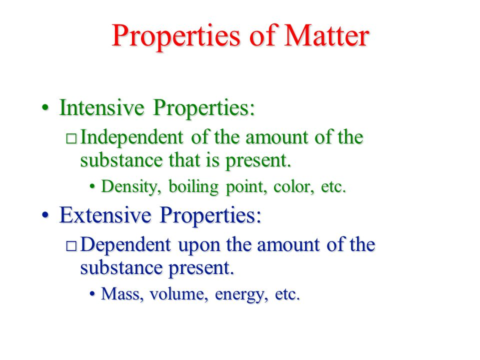 Properties of Matter Intensive Properties:Intensive Properties: □ Independent of the amount of the substance that is present.