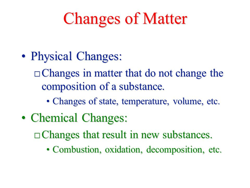 Changes of Matter Physical Changes:Physical Changes: □ Changes in matter that do not change the composition of a substance.