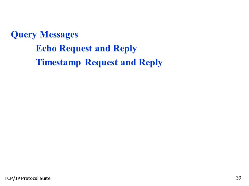 TCP/IP Protocol Suite 39 Query Messages Echo Request and Reply Timestamp Request and Reply