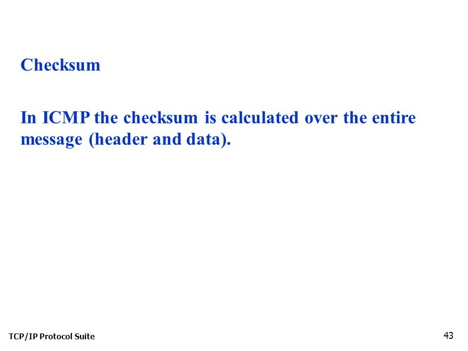 TCP/IP Protocol Suite 43 Checksum In ICMP the checksum is calculated over the entire message (header and data).