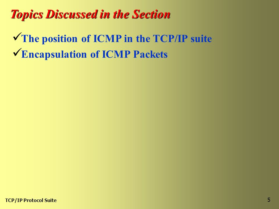 TCP/IP Protocol Suite 5 Topics Discussed in the Section The position of ICMP in the TCP/IP suite Encapsulation of ICMP Packets