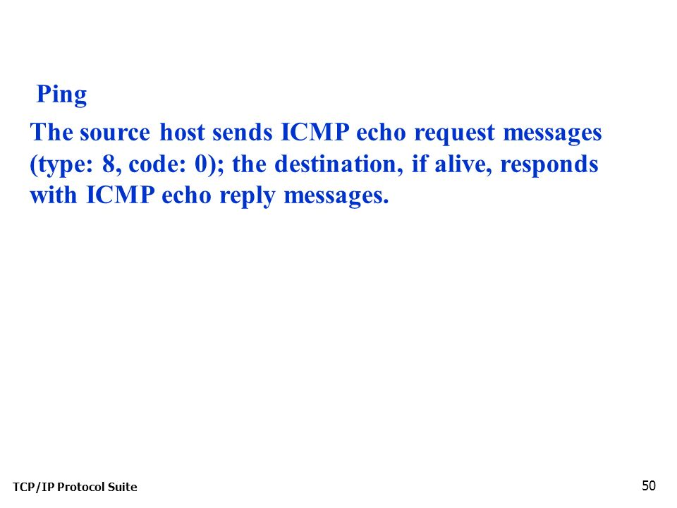 TCP/IP Protocol Suite 50 Ping The source host sends ICMP echo request messages (type: 8, code: 0); the destination, if alive, responds with ICMP echo reply messages.