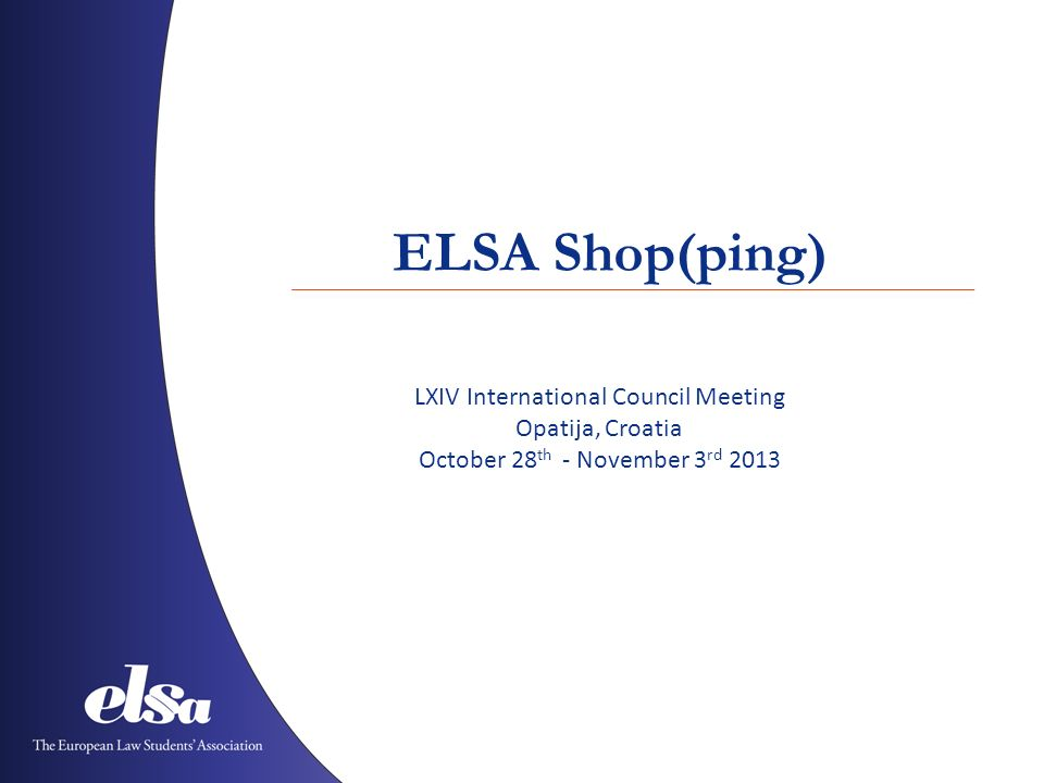 ELSA Shop(ping) LXIV International Council Meeting Opatija, Croatia October 28 th - November 3 rd 2013