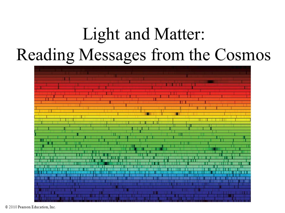 © 2010 Pearson Education, Inc. Light and Matter: Reading Messages from the Cosmos