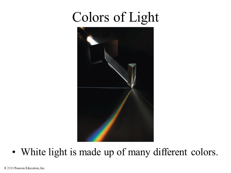 © 2010 Pearson Education, Inc. Colors of Light White light is made up of many different colors.