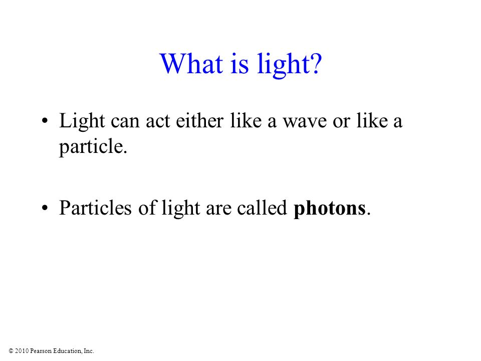 © 2010 Pearson Education, Inc. What is light. Light can act either like a wave or like a particle.