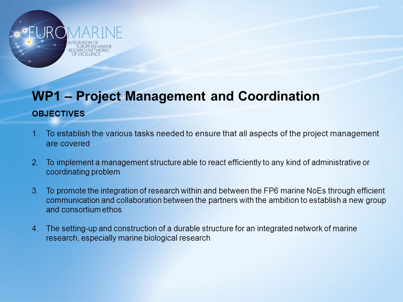 WP1 – Project Management and Coordination OBJECTIVES 1.To establish the various tasks needed to ensure that all aspects of the project management are covered 2.To implement a management structure able to react efficiently to any kind of administrative or coordinating problem 3.To promote the integration of research within and between the FP6 marine NoEs through efficient communication and collaboration between the partners with the ambition to establish a new group and consortium ethos 4.The setting-up and construction of a durable structure for an integrated network of marine research, especially marine biological research