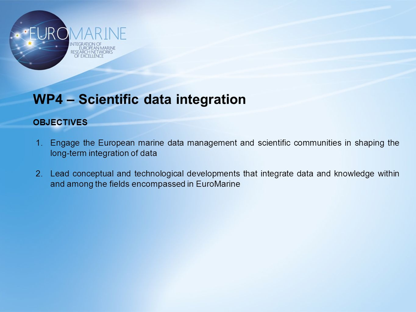 WP4 – Scientific data integration OBJECTIVES 1.Engage the European marine data management and scientific communities in shaping the long-term integration of data 2.Lead conceptual and technological developments that integrate data and knowledge within and among the fields encompassed in EuroMarine