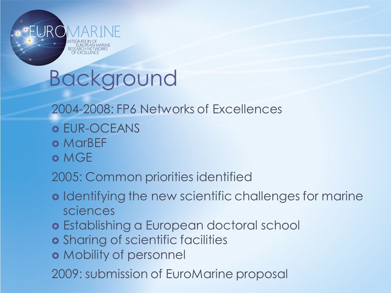 Background : FP6 Networks of Excellences  EUR-OCEANS  MarBEF  MGE 2005: Common priorities identified  Identifying the new scientific challenges for marine sciences  Establishing a European doctoral school  Sharing of scientific facilities  Mobility of personnel 2009: submission of EuroMarine proposal