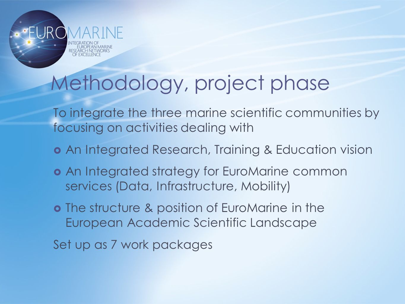 Methodology, project phase To integrate the three marine scientific communities by focusing on activities dealing with  An Integrated Research, Training & Education vision  An Integrated strategy for EuroMarine common services (Data, Infrastructure, Mobility)  The structure & position of EuroMarine in the European Academic Scientific Landscape Set up as 7 work packages