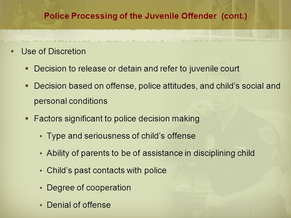 Police Processing of the Juvenile Offender (cont.)  Use of Discretion  Decision to release or detain and refer to juvenile court  Decision based on offense, police attitudes, and child's social and personal conditions  Factors significant to police decision making  Type and seriousness of child's offense  Ability of parents to be of assistance in disciplining child  Child's past contacts with police  Degree of cooperation  Denial of offense