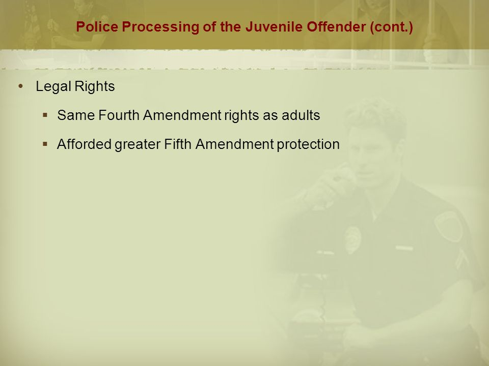 Police Processing of the Juvenile Offender (cont.)  Legal Rights  Same Fourth Amendment rights as adults  Afforded greater Fifth Amendment protection