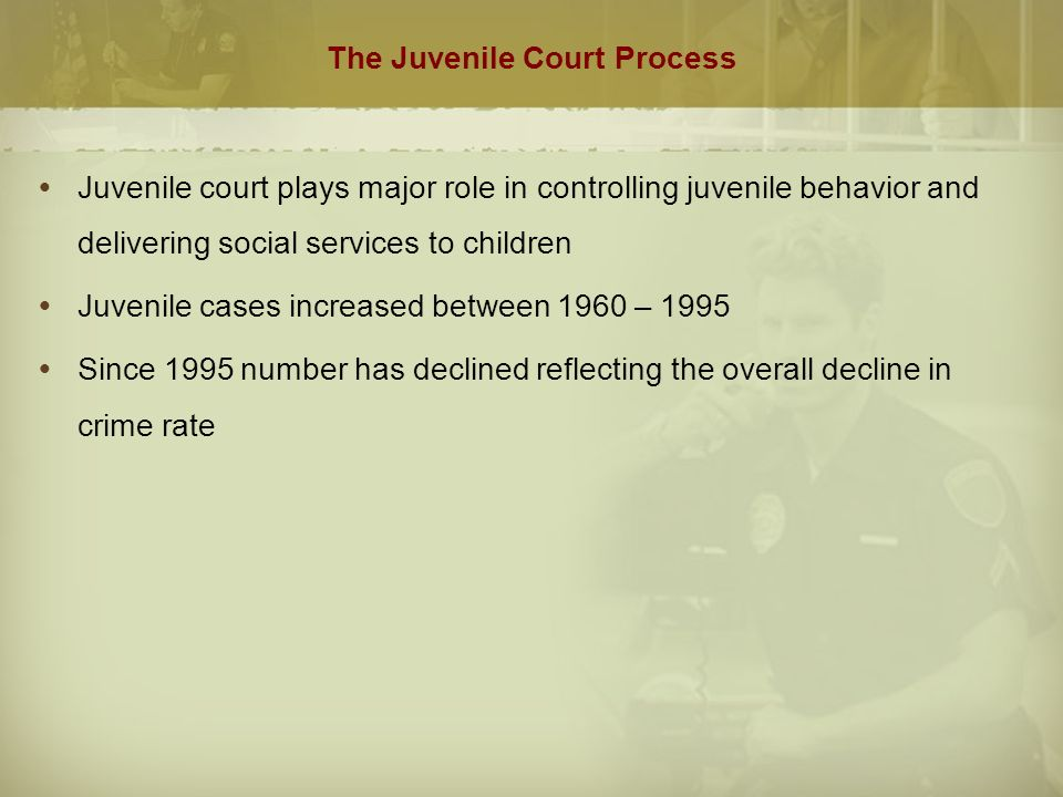 The Juvenile Court Process  Juvenile court plays major role in controlling juvenile behavior and delivering social services to children  Juvenile cases increased between 1960 – 1995  Since 1995 number has declined reflecting the overall decline in crime rate