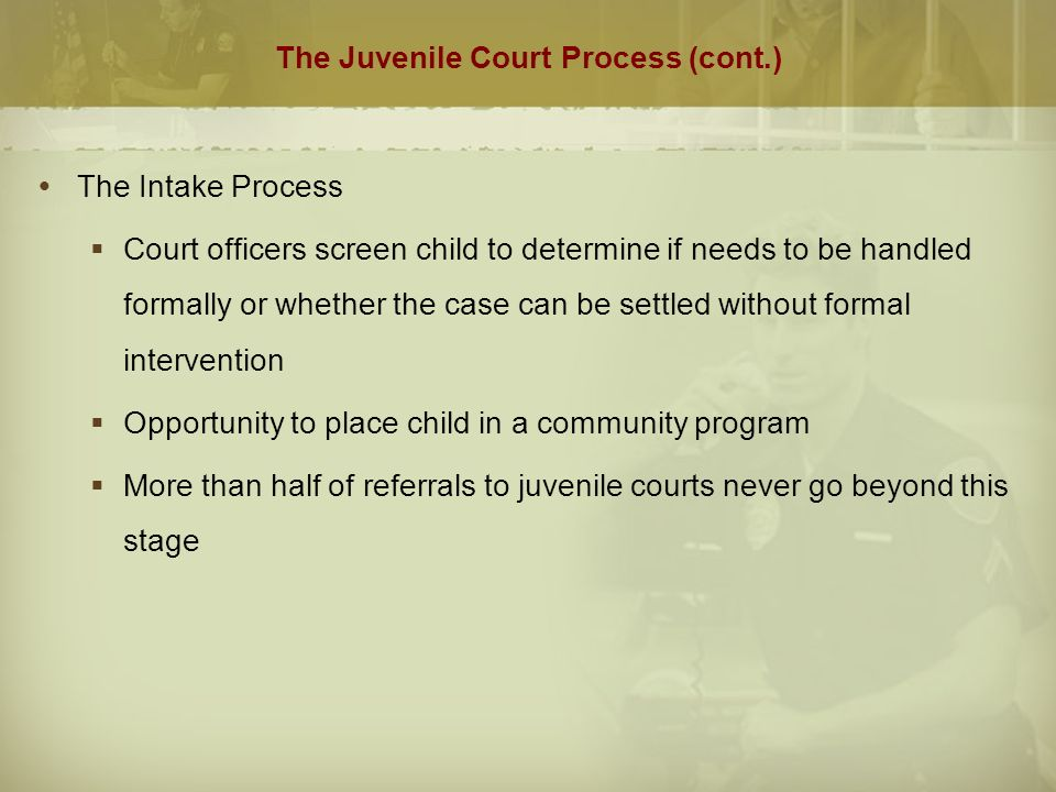 The Juvenile Court Process (cont.)  The Intake Process  Court officers screen child to determine if needs to be handled formally or whether the case can be settled without formal intervention  Opportunity to place child in a community program  More than half of referrals to juvenile courts never go beyond this stage