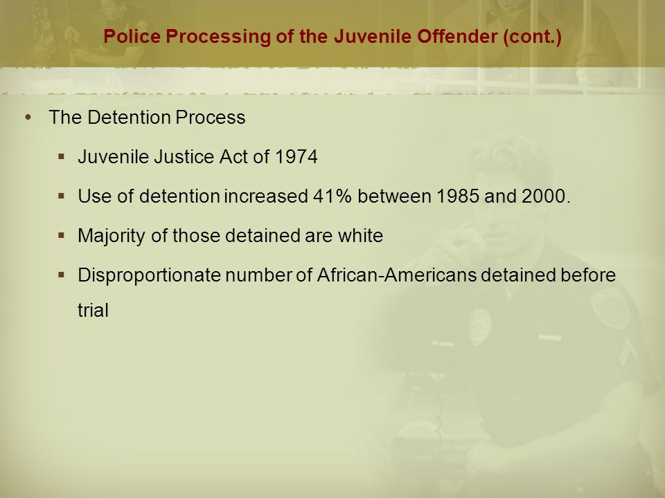 Police Processing of the Juvenile Offender (cont.)  The Detention Process  Juvenile Justice Act of 1974  Use of detention increased 41% between 1985 and 2000.