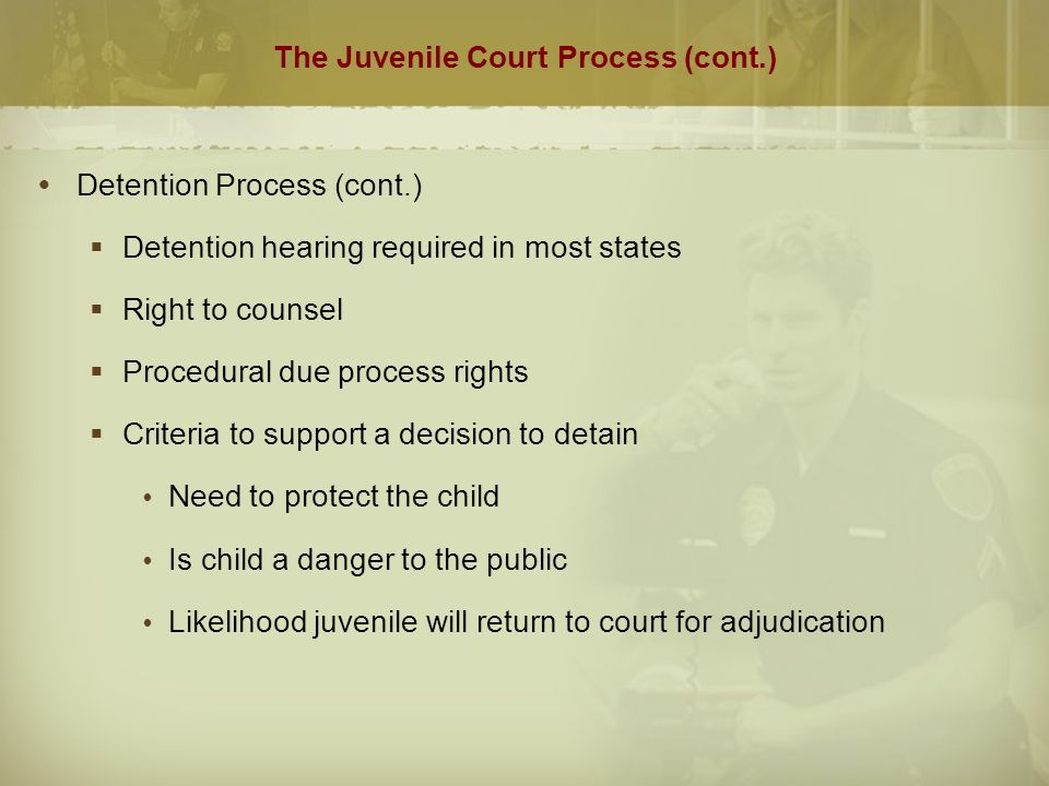 The Juvenile Court Process (cont.)  Detention Process (cont.)  Detention hearing required in most states  Right to counsel  Procedural due process rights  Criteria to support a decision to detain  Need to protect the child  Is child a danger to the public  Likelihood juvenile will return to court for adjudication