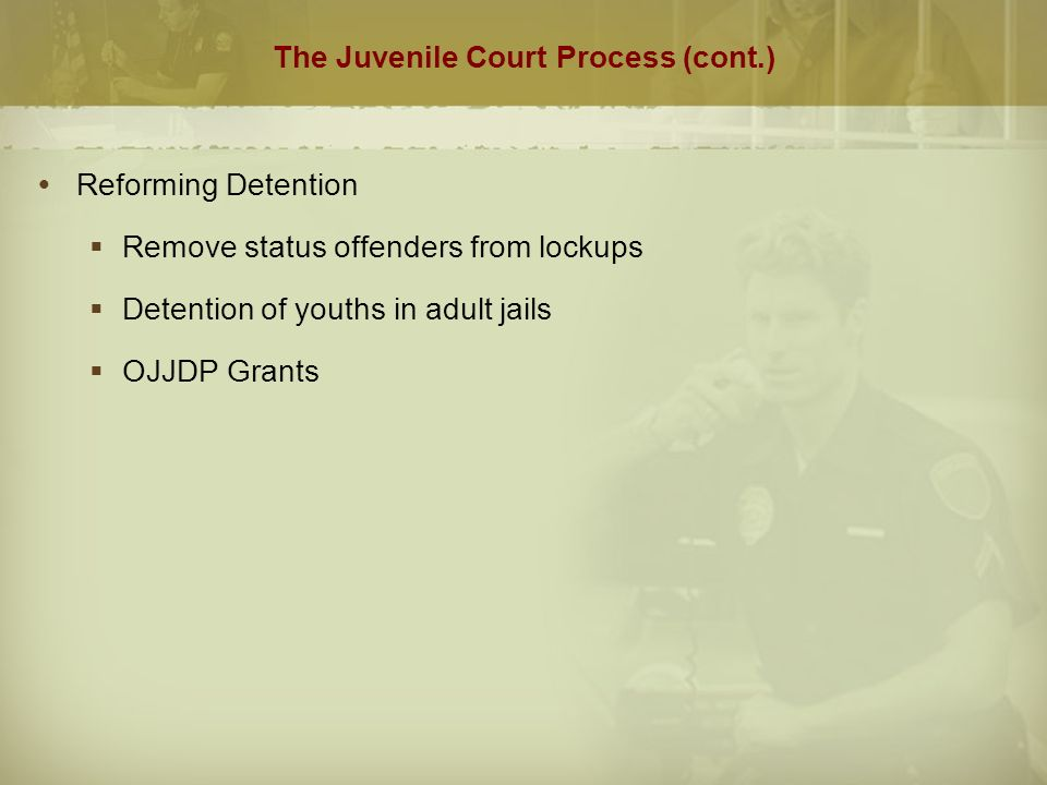 The Juvenile Court Process (cont.)  Reforming Detention  Remove status offenders from lockups  Detention of youths in adult jails  OJJDP Grants