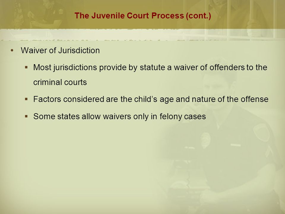 The Juvenile Court Process (cont.)  Waiver of Jurisdiction  Most jurisdictions provide by statute a waiver of offenders to the criminal courts  Factors considered are the child's age and nature of the offense  Some states allow waivers only in felony cases