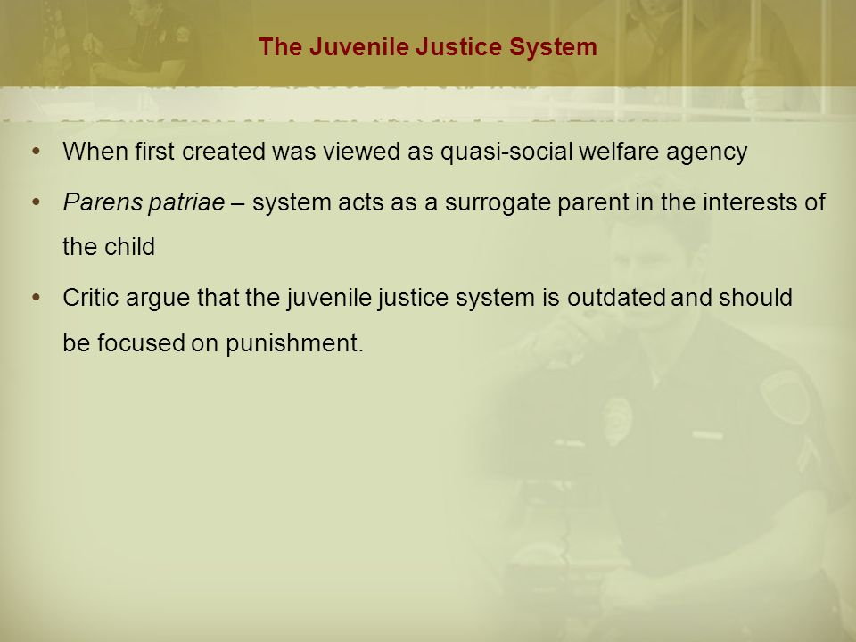 The Juvenile Justice System  When first created was viewed as quasi-social welfare agency  Parens patriae – system acts as a surrogate parent in the interests of the child  Critic argue that the juvenile justice system is outdated and should be focused on punishment.