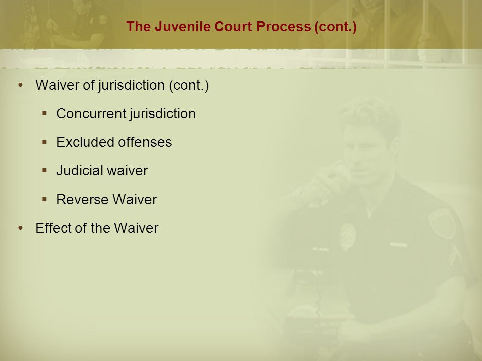 The Juvenile Court Process (cont.)  Waiver of jurisdiction (cont.)  Concurrent jurisdiction  Excluded offenses  Judicial waiver  Reverse Waiver  Effect of the Waiver