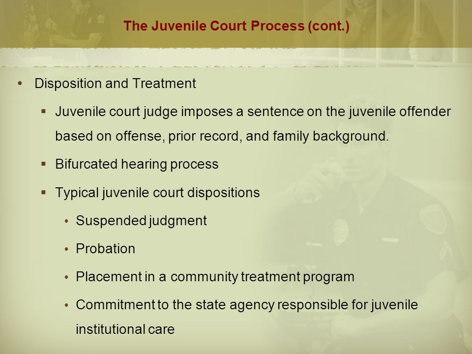 The Juvenile Court Process (cont.)  Disposition and Treatment  Juvenile court judge imposes a sentence on the juvenile offender based on offense, prior record, and family background.