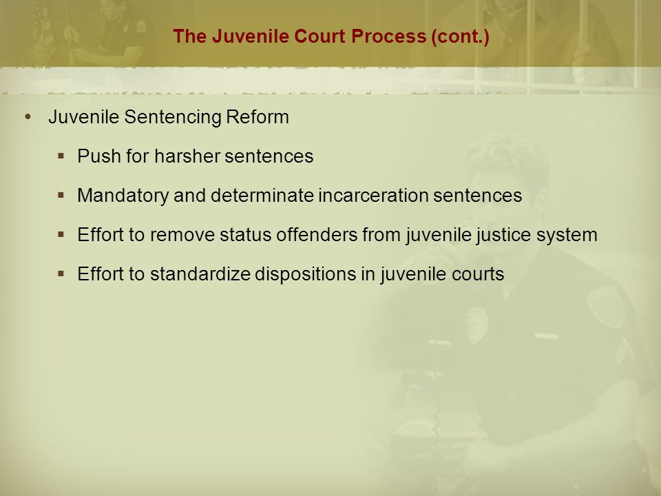 The Juvenile Court Process (cont.)  Juvenile Sentencing Reform  Push for harsher sentences  Mandatory and determinate incarceration sentences  Effort to remove status offenders from juvenile justice system  Effort to standardize dispositions in juvenile courts