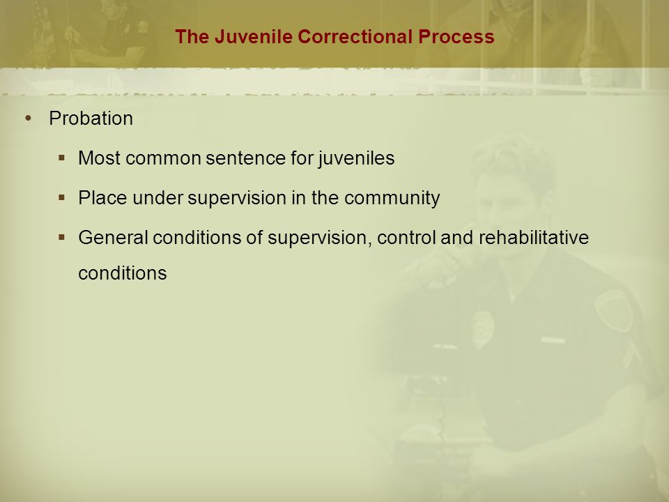 The Juvenile Correctional Process  Probation  Most common sentence for juveniles  Place under supervision in the community  General conditions of supervision, control and rehabilitative conditions