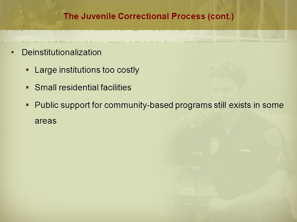 The Juvenile Correctional Process (cont.)  Deinstitutionalization  Large institutions too costly  Small residential facilities  Public support for community-based programs still exists in some areas