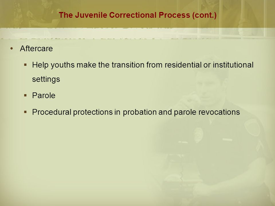 The Juvenile Correctional Process (cont.)  Aftercare  Help youths make the transition from residential or institutional settings  Parole  Procedural protections in probation and parole revocations
