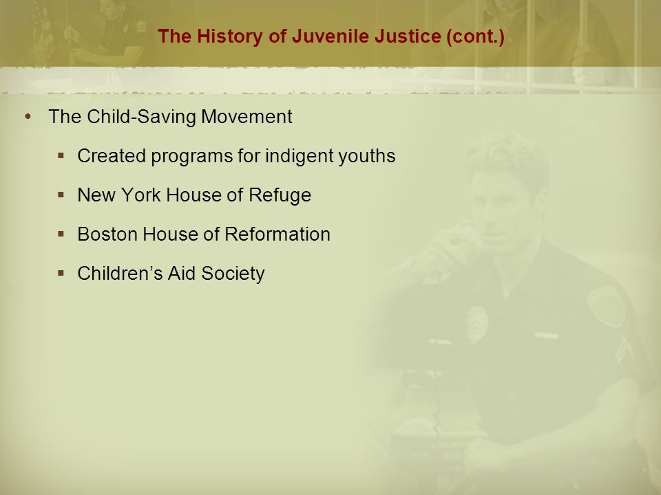 The History of Juvenile Justice (cont.)  The Child-Saving Movement  Created programs for indigent youths  New York House of Refuge  Boston House of Reformation  Children's Aid Society