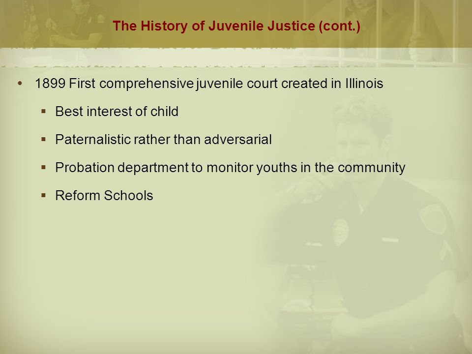 The History of Juvenile Justice (cont.)  1899 First comprehensive juvenile court created in Illinois  Best interest of child  Paternalistic rather than adversarial  Probation department to monitor youths in the community  Reform Schools